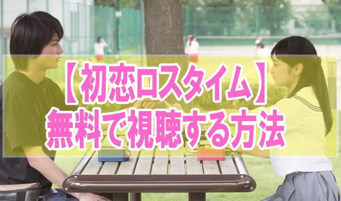 映画『初恋ロスタイム』のフル動画を無料で見る!視聴者の感想・評価・評判