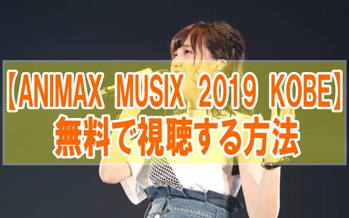 ライブ『ANIMAX MUSIX 2019 KOBE』のフル動画を無料で見る!視聴者の感想・評価・評判