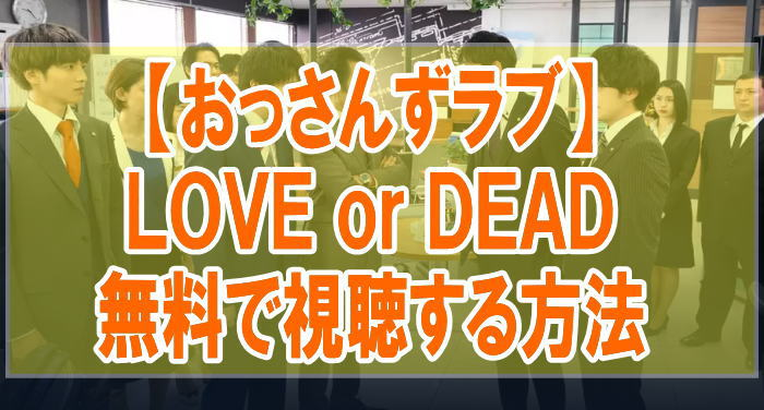 映画『おっさんずラブ LOVEorDEAD』のフル動画を無料で見る!視聴者の感想・評価・評判