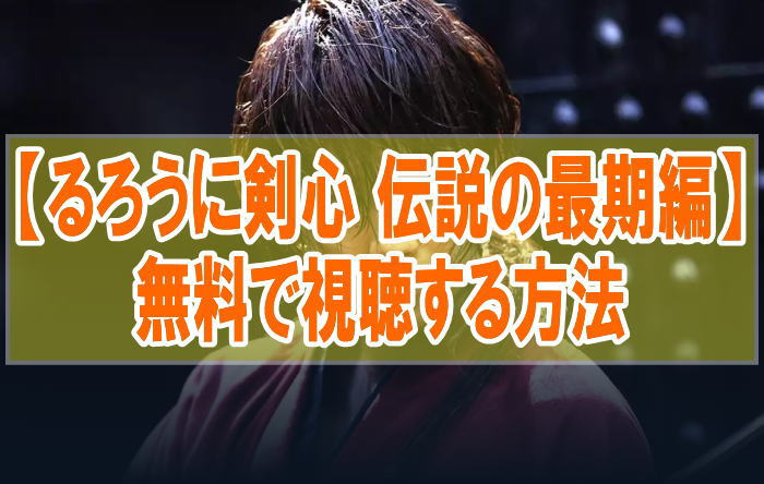 映画『るろうに剣心 伝説の最期編』を無料でフル動画を見る!視聴者の感想・評価・評判