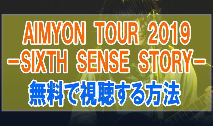 ライブ『AIMYON TOUR 2019 SIXTH SENSE STORY』のフル動画を無料で見る!視聴者の感想・評価・評判