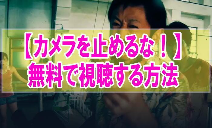 映画『カメラを止めるな!』のフル動画を無料で見る!視聴者の感想・評価・評判